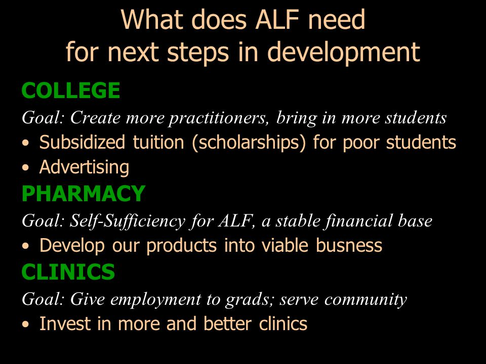 What does ALF need for next steps in development COLLEGE Goal: Create more practitioners, bring in more students Subsidized tuition (scholarships) for