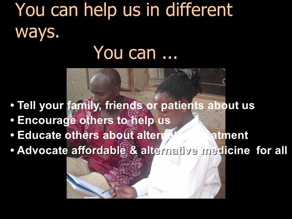 You can help us in different ways. You can... Tell your family, friends or patients about us Encourage others to help us Educate others about alternat