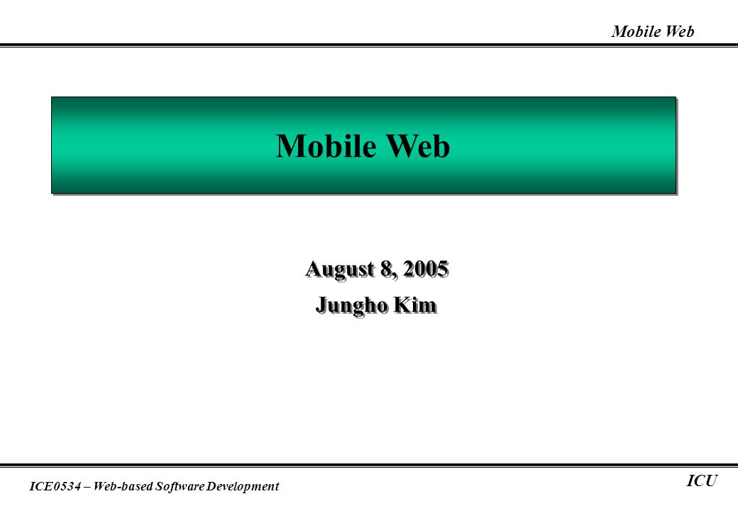 Mobile Web ICE0534 – Web-based Software Development ICU Mobile Web August 8, 2005 Jungho Kim August 8, 2005 Jungho Kim