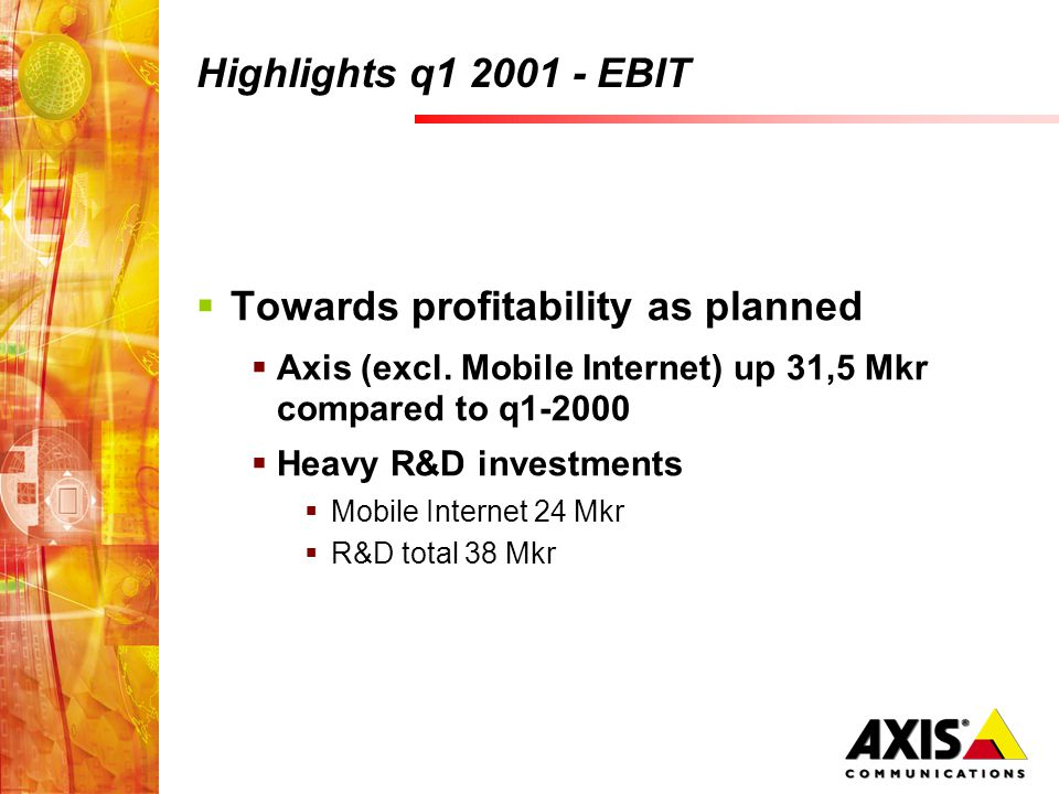 Highlights q1 2001 - EBIT Towards profitability as planned Axis (excl. Mobile Internet) up 31,5 Mkr compared to q1-2000 Heavy R&D investments Mobile I