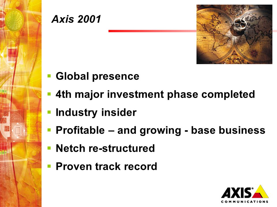 Axis 2001 Global presence 4th major investment phase completed Industry insider Profitable – and growing - base business Netch re-structured Proven tr