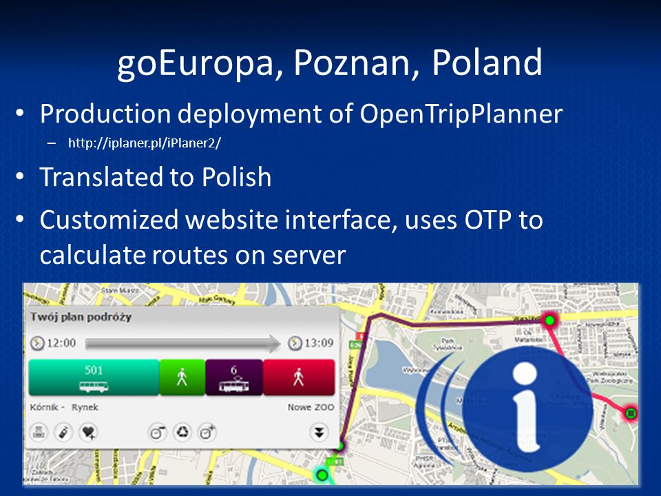 goEuropa, Poznan, Poland Production deployment of OpenTripPlanner – http://iplaner.pl/iPlaner2/ Translated to Polish Customized website interface, use