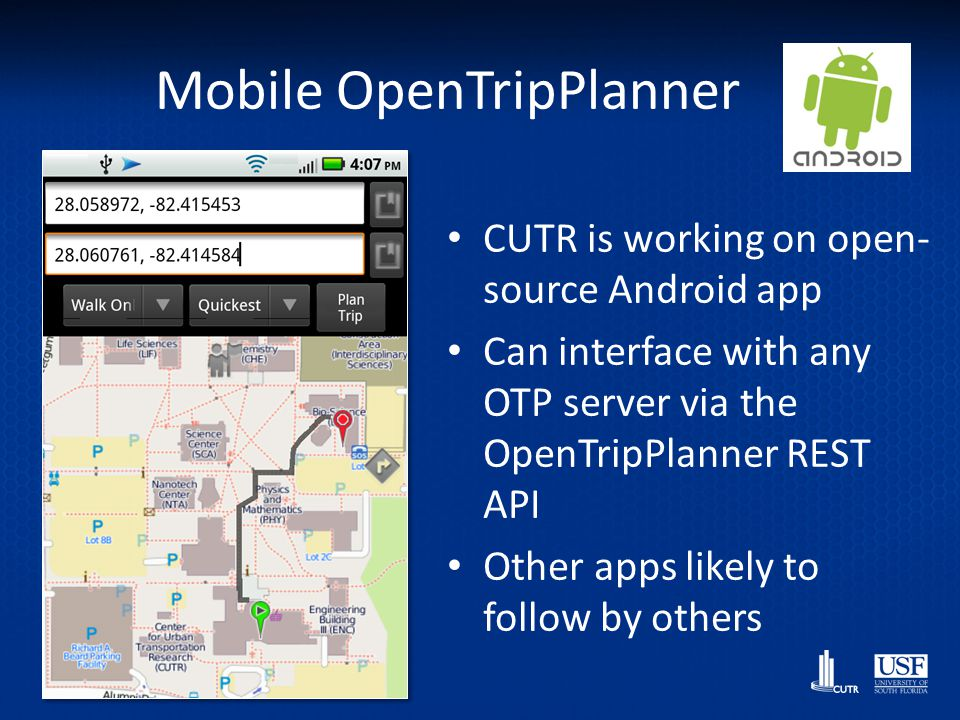 Mobile OpenTripPlanner CUTR is working on open- source Android app Can interface with any OTP server via the OpenTripPlanner REST API Other apps likel