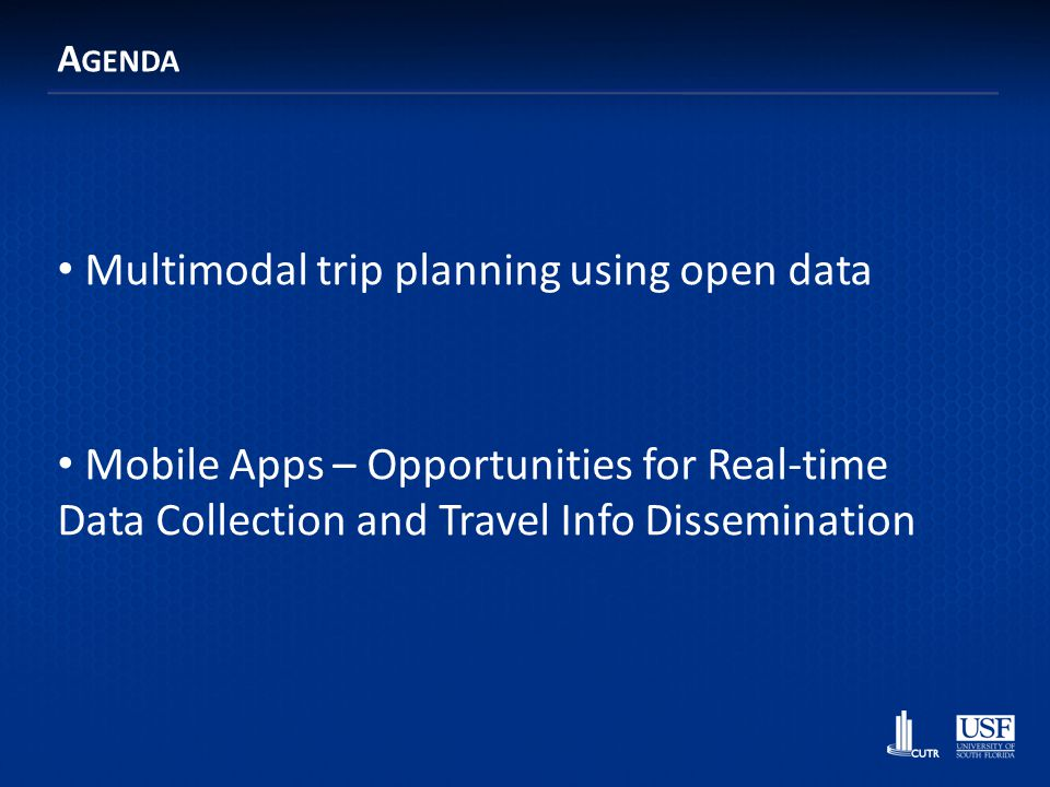 Enabling Cost-Effective Multimodal Trip Planners through Open Transit Data Sean Barbeau & Ed Hillsman barbeau@cutr.usf.edu, hillsman@cutr.usf.edu Center for Urban Transportation Research @ University of South Florida Funded by the Florida Department of Transportation and the National Center for Transit Research
