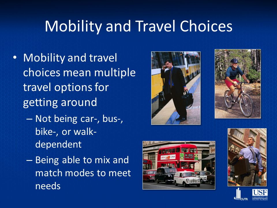 Mobility and Travel Choices Mobility and travel choices mean multiple travel options for getting around – Not being car-, bus-, bike-, or walk- depend