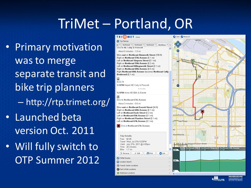 TriMet – Portland, OR Primary motivation was to merge separate transit and bike trip planners – http://rtp.trimet.org/ Launched beta version Oct. 2011