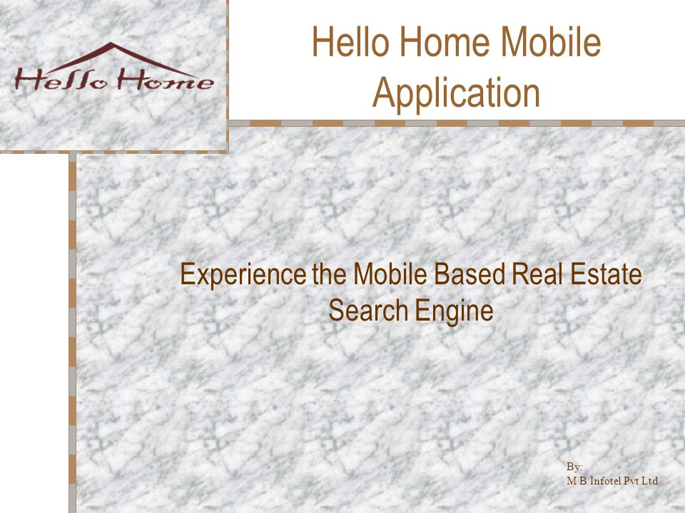 Hello Home Mobile Application Experience the Mobile Based Real Estate Search Engine By: M B Infotel Pvt Ltd