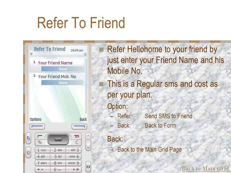 Refer To Friend Refer Hellohome to your friend by just enter your Friend Name and his Mobile No. This is a Regular sms and cost as per your plan. Opti