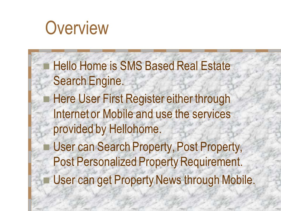 Overview Hello Home is SMS Based Real Estate Search Engine. Here User First Register either through Internet or Mobile and use the services provided b