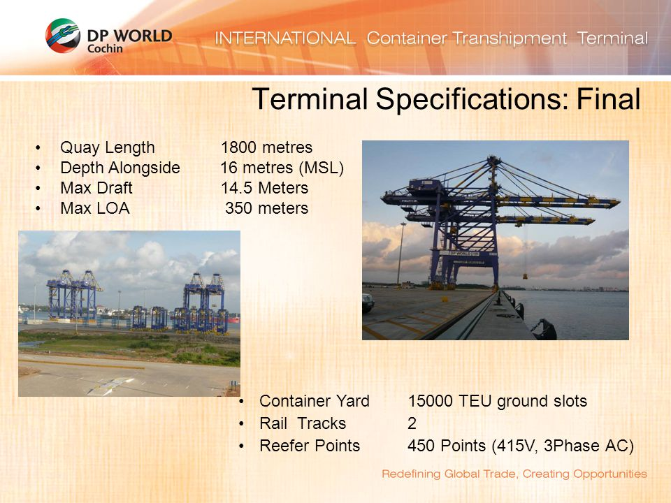 Terminal Specifications: Final Quay Length 1800 metres Depth Alongside 16 metres (MSL) Max Draft 14.5 Meters Max LOA 350 meters Container Yard 15000 TEU ground slots Rail Tracks 2 Reefer Points 450 Points (415V, 3Phase AC)