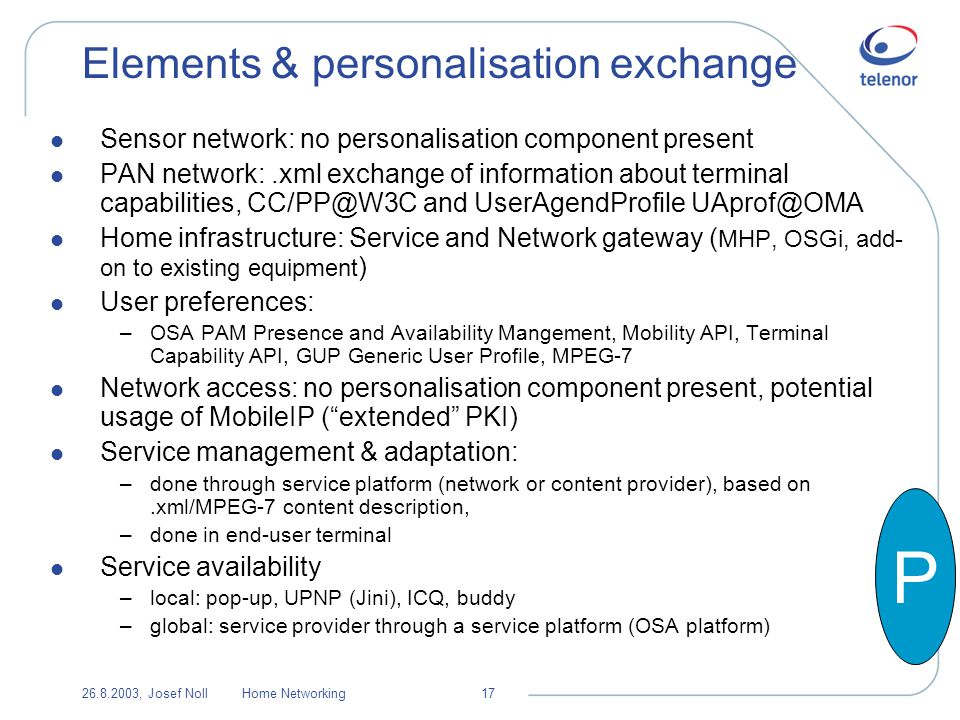 26.8.2003, Josef NollHome Networking17 Elements & personalisation exchange l Sensor network: no personalisation component present l PAN network:.xml exchange of information about terminal capabilities, CC/PP@W3C and UserAgendProfile UAprof@OMA l Home infrastructure: Service and Network gateway ( MHP, OSGi, add- on to existing equipment ) l User preferences: –OSA PAM Presence and Availability Mangement, Mobility API, Terminal Capability API, GUP Generic User Profile, MPEG-7 l Network access: no personalisation component present, potential usage of MobileIP (extended PKI) l Service management & adaptation: –done through service platform (network or content provider), based on.xml/MPEG-7 content description, –done in end-user terminal l Service availability –local: pop-up, UPNP (Jini), ICQ, buddy –global: service provider through a service platform (OSA platform) P