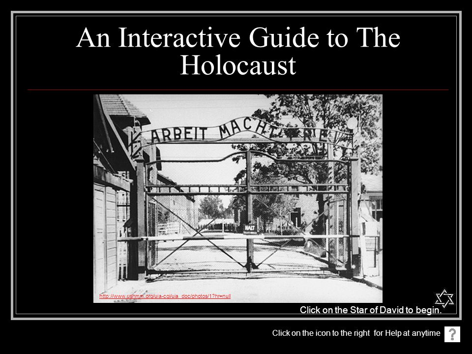 An Interactive Guide to The Holocaust http://www.ushmm.org/uia-cgi/uia_doc/photos/1?hr=null Click on the icon to the right for Help at anytime Click on the Star of David to begin.