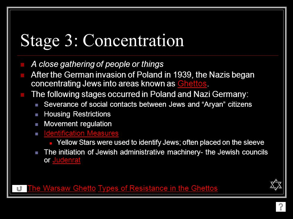 Stage 3: Concentration A close gathering of people or things After the German invasion of Poland in 1939, the Nazis began concentrating Jews into areas known as Ghettos.Ghettos The following stages occurred in Poland and Nazi Germany: Severance of social contacts between Jews and Aryan citizens Housing Restrictions Movement regulation Identification Measures Yellow Stars were used to identify Jews; often placed on the sleeve The initiation of Jewish administrative machinery- the Jewish councils or JudenratJudenrat The Warsaw GhettoThe Warsaw Ghetto Types of Resistance in the GhettosTypes of Resistance in the Ghettos