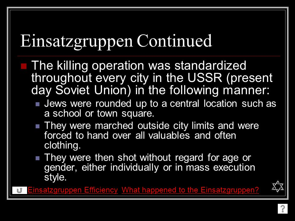Einsatzgruppen Continued The killing operation was standardized throughout every city in the USSR (present day Soviet Union) in the following manner: Jews were rounded up to a central location such as a school or town square.