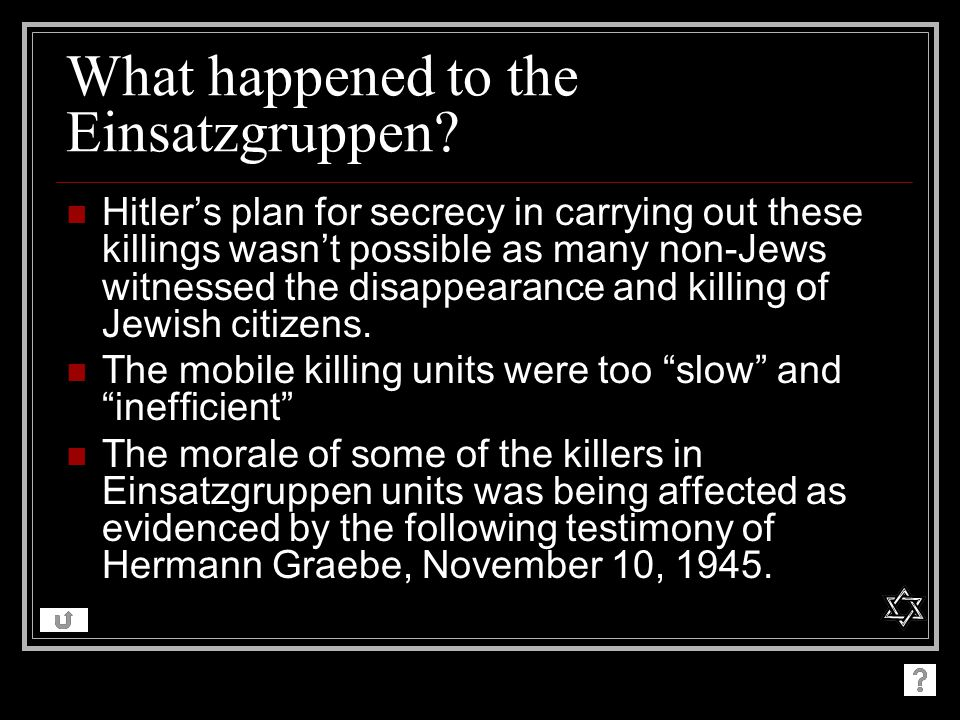 What happened to the Einsatzgruppen? Hitlers plan for secrecy in carrying out these killings wasnt possible as many non-Jews witnessed the disappearan