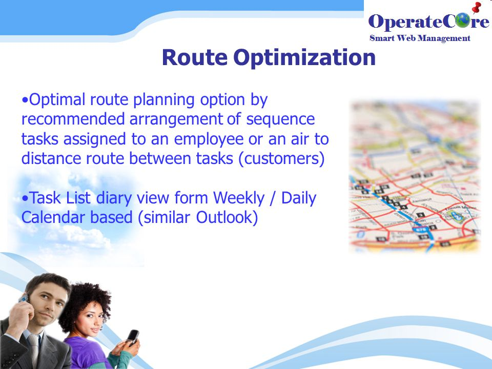 Route Optimization Optimal route planning option by recommended arrangement of sequence tasks assigned to an employee or an air to distance route between tasks (customers) Task List diary view form Weekly / Daily Calendar based (similar Outlook)