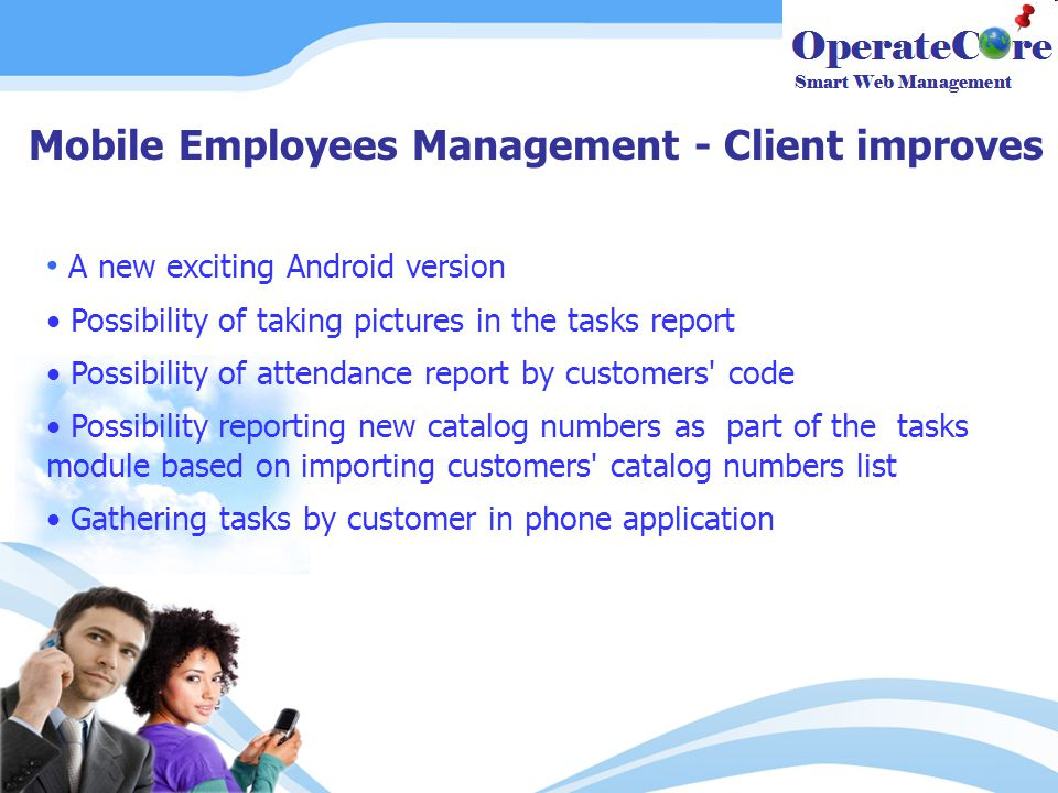 Mobile Employees Management - Client improves A new exciting Android version Possibility of taking pictures in the tasks report Possibility of attendance report by customers code Possibility reporting new catalog numbers as part of the tasks module based on importing customers catalog numbers list Gathering tasks by customer in phone application