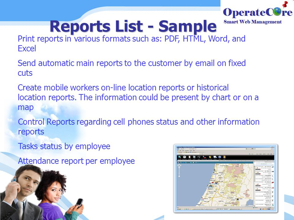 Reports List - Sample Print reports in various formats such as: PDF, HTML, Word, and Excel Send automatic main reports to the customer by email on fixed cuts Create mobile workers on-line location reports or historical location reports.