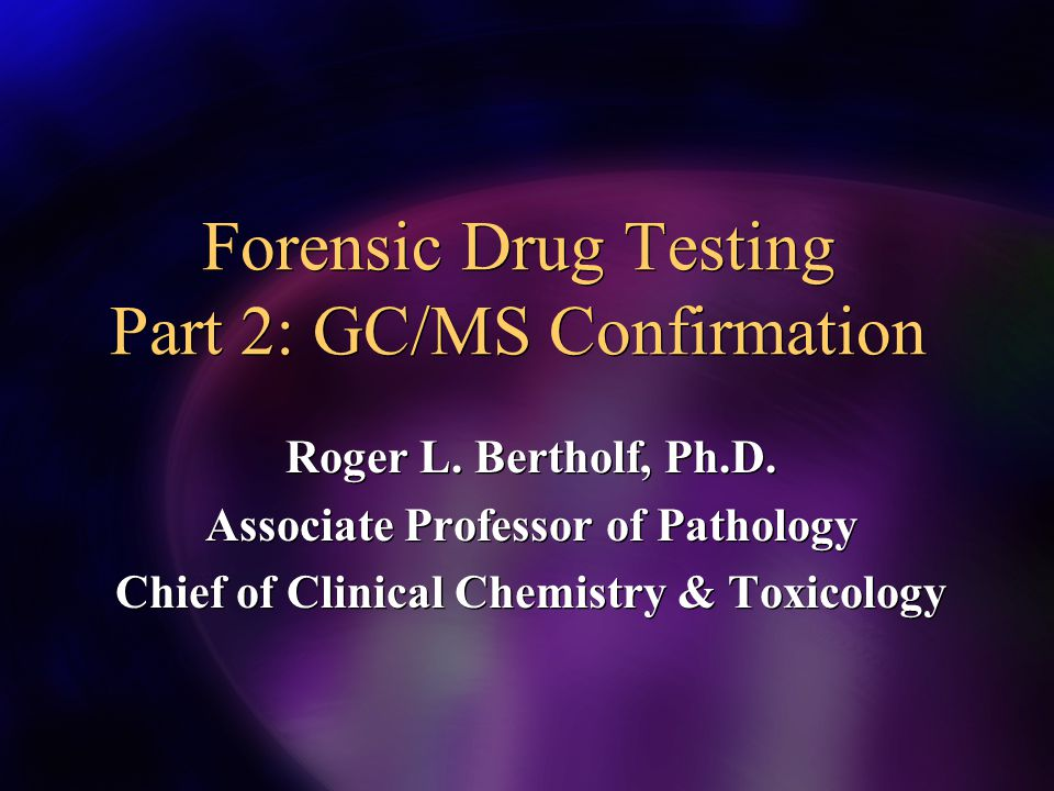 Forensic Drug Testing Part 2: GC/MS Confirmation Roger L. Bertholf, Ph.D. Associate Professor of Pathology Chief of Clinical Chemistry & Toxicology Ro