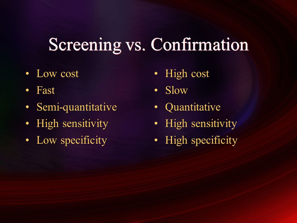 Screening vs. Confirmation Low cost Fast Semi-quantitative High sensitivity Low specificity Low cost Fast Semi-quantitative High sensitivity Low speci