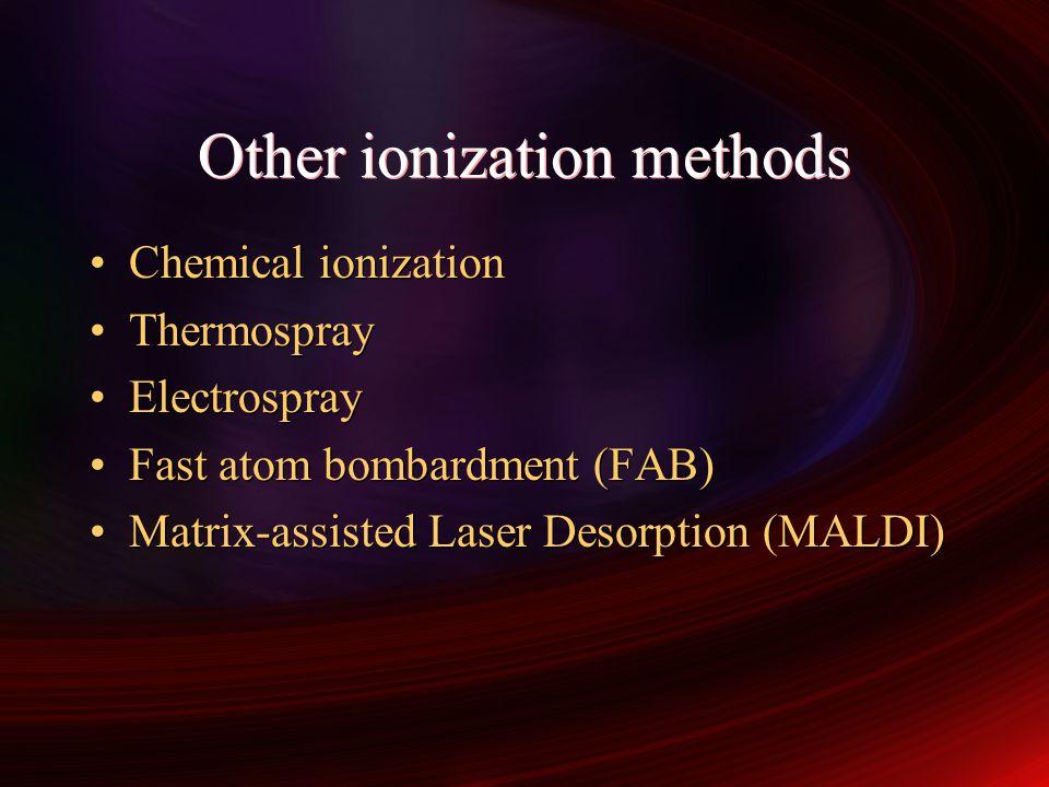 Other ionization methods Chemical ionization Thermospray Electrospray Fast atom bombardment (FAB) Matrix-assisted Laser Desorption (MALDI) Chemical io