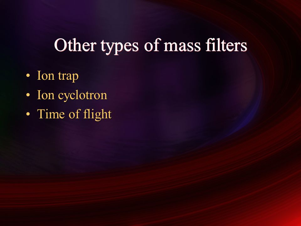 Other types of mass filters Ion trap Ion cyclotron Time of flight Ion trap Ion cyclotron Time of flight