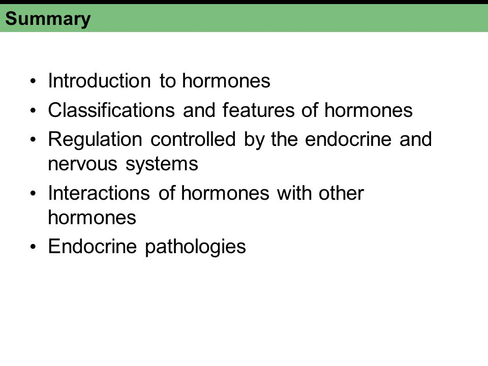 Summary Introduction to hormones Classifications and features of hormones Regulation controlled by the endocrine and nervous systems Interactions of h