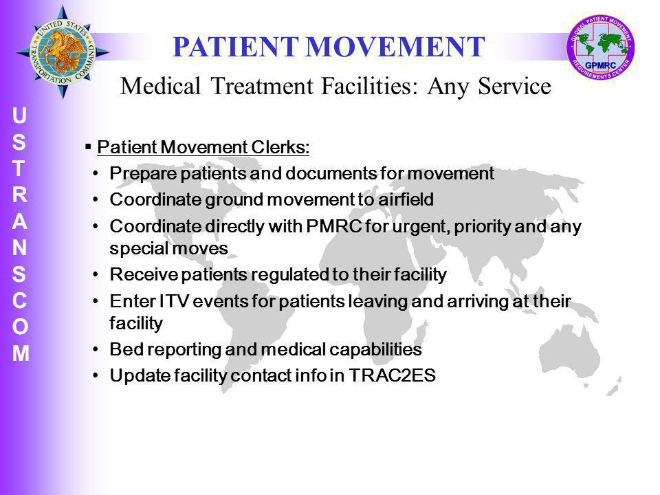 U S T R A N S C O M USTRANSCOMUSTRANSCOM Patient Movement Clerks: Prepare patients and documents for movement Coordinate ground movement to airfield Coordinate directly with PMRC for urgent, priority and any special moves Receive patients regulated to their facility Enter ITV events for patients leaving and arriving at their facility Bed reporting and medical capabilities Update facility contact info in TRAC2ES PATIENT MOVEMENT Medical Treatment Facilities: Any Service