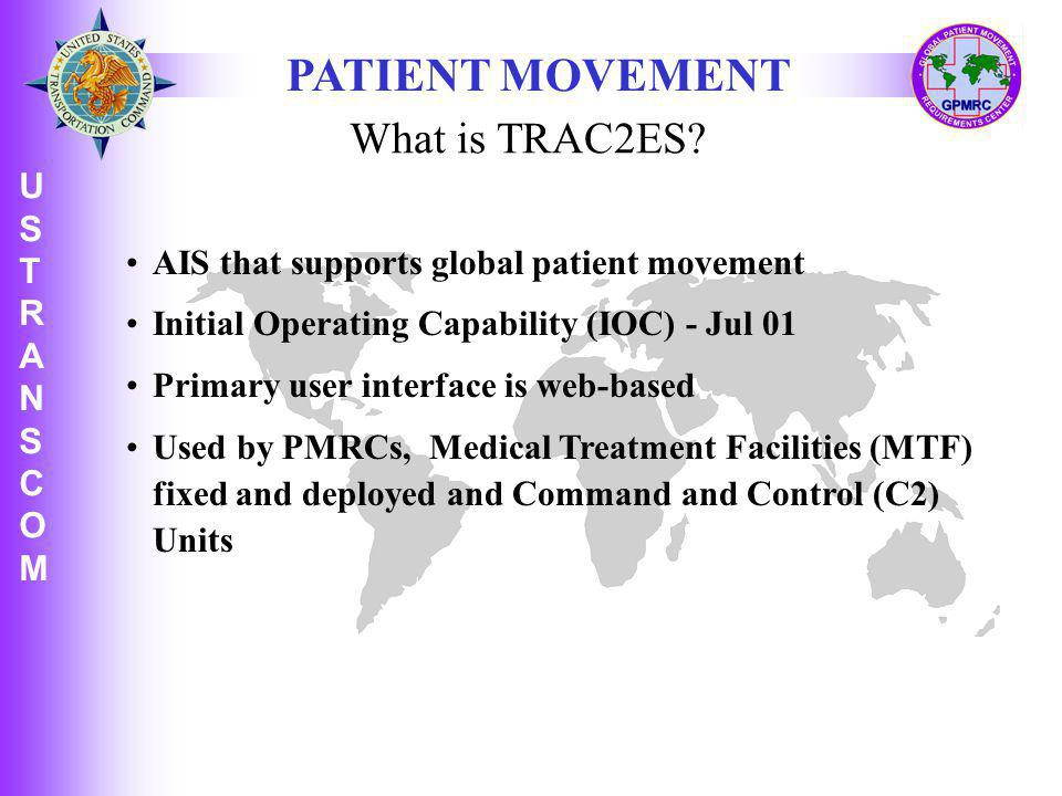 U S T R A N S C O M USTRANSCOMUSTRANSCOM AIS that supports global patient movement Initial Operating Capability (IOC) - Jul 01 Primary user interface is web-based Used by PMRCs, Medical Treatment Facilities (MTF) fixed and deployed and Command and Control (C2) Units PATIENT MOVEMENT What is TRAC2ES?