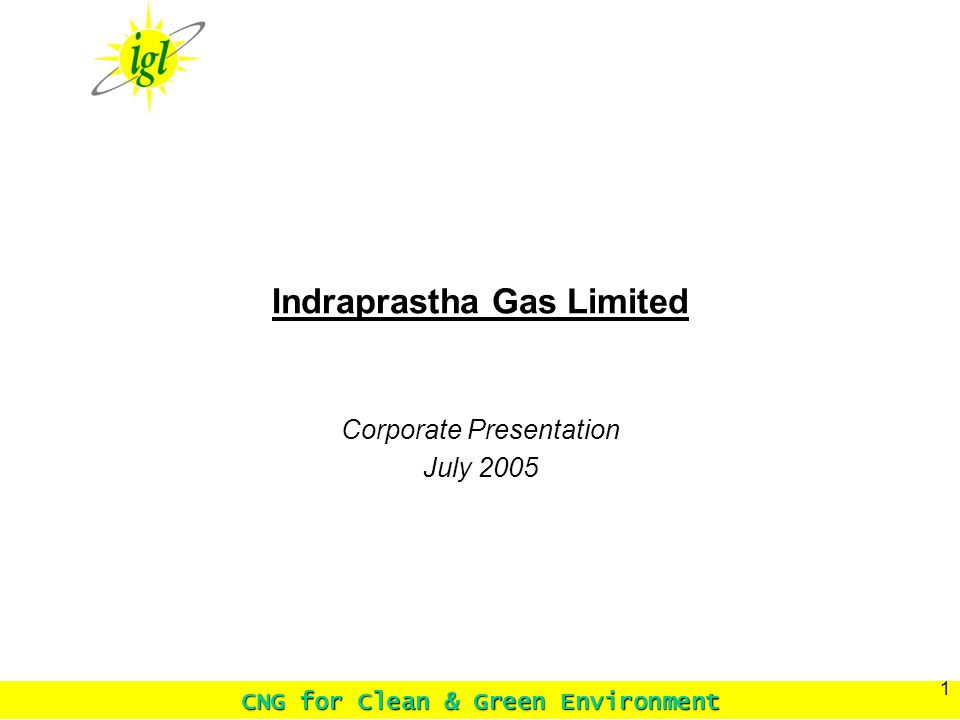 CNG for Clean & Green Environment 1 Indraprastha Gas Limited Corporate Presentation July 2005