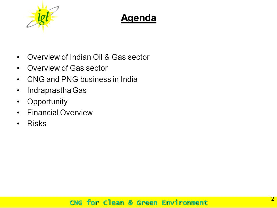 CNG for Clean & Green Environment 2 Agenda Overview of Indian Oil & Gas sector Overview of Gas sector CNG and PNG business in India Indraprastha Gas Opportunity Financial Overview Risks