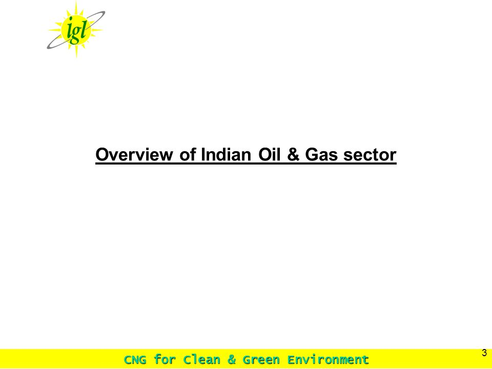 CNG for Clean & Green Environment 3 Overview of Indian Oil & Gas sector