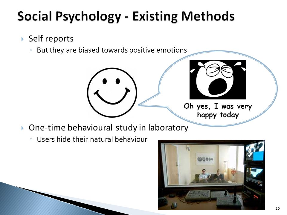 Oh yes, I was very happy today Self reports But they are biased towards positive emotions One-time behavioural study in laboratory Users hide their natural behaviour 10
