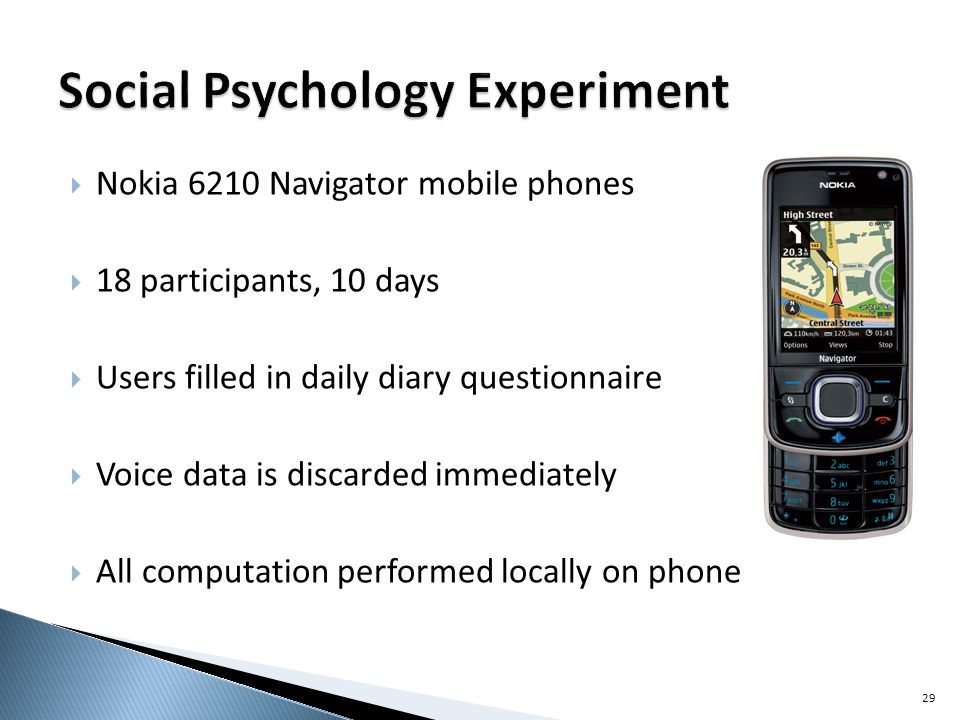Nokia 6210 Navigator mobile phones 18 participants, 10 days Users filled in daily diary questionnaire Voice data is discarded immediately All computation performed locally on phone 29