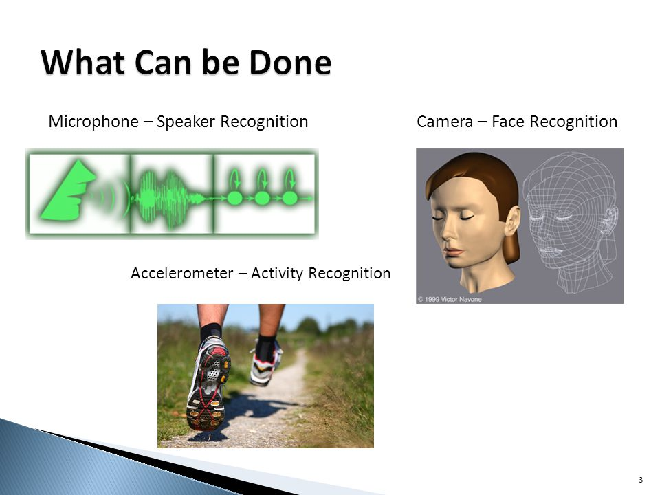 Microphone – Speaker Recognition 3 Camera – Face Recognition Accelerometer – Activity Recognition