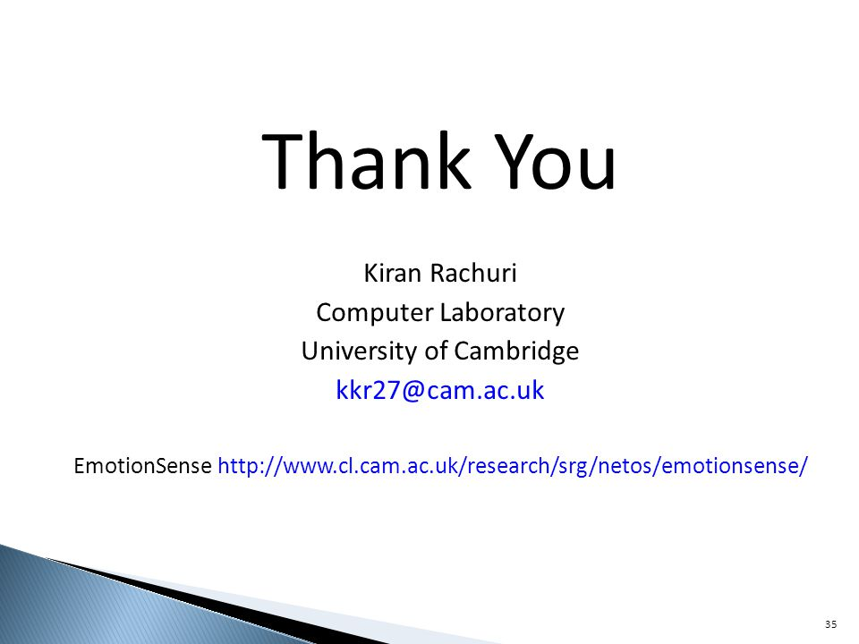 Thank You Kiran Rachuri Computer Laboratory University of Cambridge kkr27@cam.ac.uk EmotionSense http://www.cl.cam.ac.uk/research/srg/netos/emotionsense/ 35