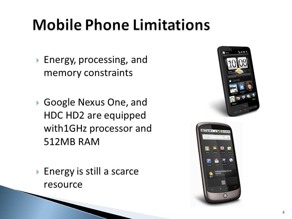 Energy, processing, and memory constraints Google Nexus One, and HDC HD2 are equipped with1GHz processor and 512MB RAM Energy is still a scarce resource 6