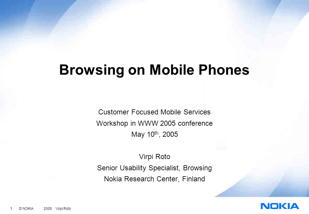 1 © NOKIA 2005 Virpi Roto Browsing on Mobile Phones Customer Focused Mobile Services Workshop in WWW 2005 conference May 10 th, 2005 Virpi Roto Senior Usability Specialist, Browsing Nokia Research Center, Finland