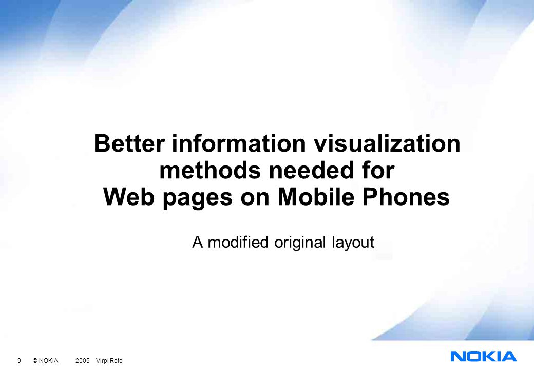 9 © NOKIA 2005 Virpi Roto Better information visualization methods needed for Web pages on Mobile Phones A modified original layout