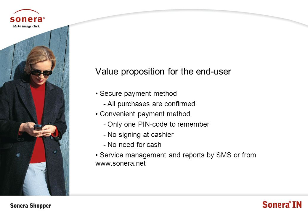 Value proposition for the end-user Secure payment method - All purchases are confirmed Convenient payment method - Only one PIN-code to remember - No signing at cashier - No need for cash Service management and reports by SMS or from www.sonera.net