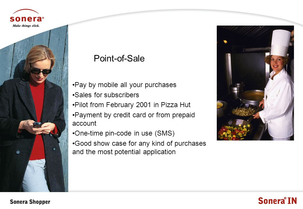 Point-of-Sale Pay by mobile all your purchases Sales for subscribers Pilot from February 2001 in Pizza Hut Payment by credit card or from prepaid account One-time pin-code in use (SMS) Good show case for any kind of purchases and the most potential application