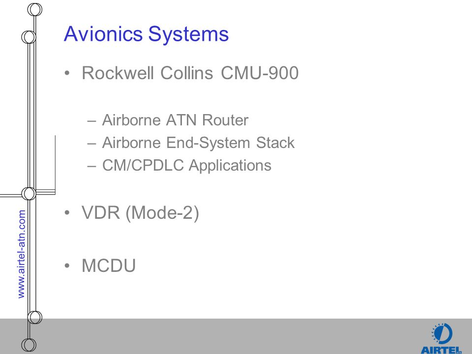 www.airtel-atn.com Avionics Systems Rockwell Collins CMU-900 –Airborne ATN Router –Airborne End-System Stack –CM/CPDLC Applications VDR (Mode-2) MCDU
