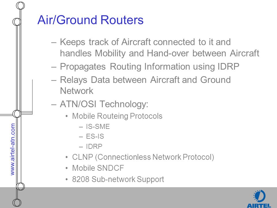 www.airtel-atn.com Air/Ground Routers –Keeps track of Aircraft connected to it and handles Mobility and Hand-over between Aircraft –Propagates Routing