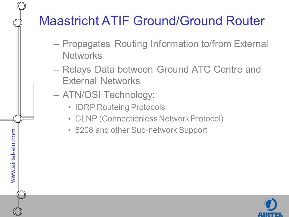 www.airtel-atn.com Maastricht ATIF Ground/Ground Router –Propagates Routing Information to/from External Networks –Relays Data between Ground ATC Cent