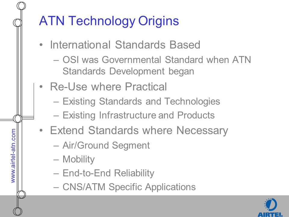 www.airtel-atn.com Future Direction of ATC Datalink Technologies (cont.) –Security Utilise Industry Standard PKI (Public Key Encryption) Techniques, Procedures and Products Authentication of Mobile Systems (Aircraft) by DSP and ATSO End-to-End Confidentiality and Non-Disclosure
