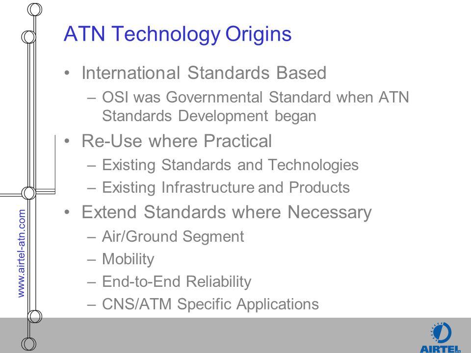 www.airtel-atn.com ATN Technology Origins International Standards Based –OSI was Governmental Standard when ATN Standards Development began Re-Use whe