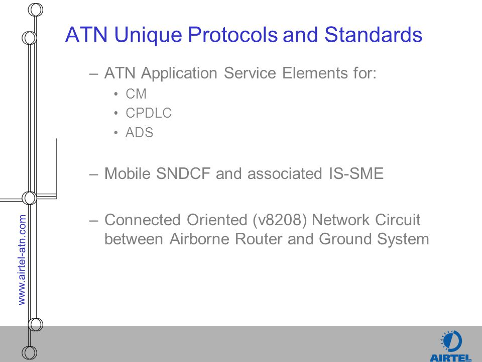 www.airtel-atn.com ATN Re-use/Extension to Standards (cont.) –ATN Addressing Plan to provide unique addressing for ATN Airborne and Ground Systems –ATN Router (Intermediate System) Protocols Networking Protocols adapted to support Mobile Internet OSI Routeing Exchange Protocols Extended to support Mobility, Prioritisation and Traffic Types –IDRP (Inter-Domain Routeing Protocol) –ES-IS (End-System to Intermediate System Protocol) CLNP (Connectionless Network Protocol) extended to support traffic type and prioritisation v8208 (8208 extended for VDL use) Policy Based Routing