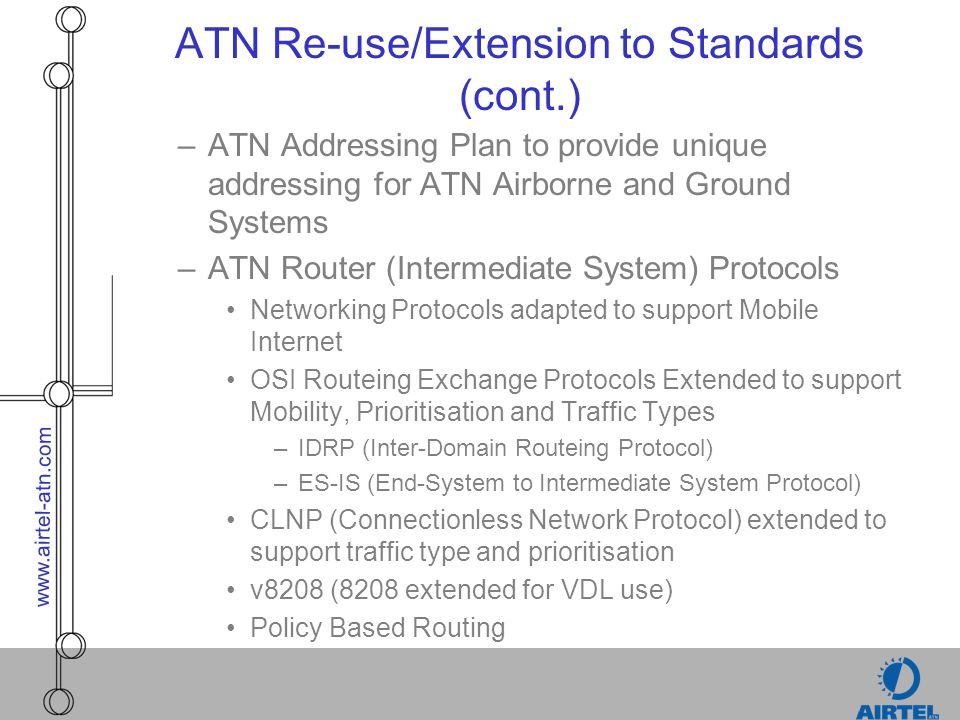 www.airtel-atn.com Ground/Ground Routers –Propagates Routing Information for Aircraft and Ground system throughout Network using IDRP –Relays Data between Ground Systems –ATN/OSI Technology: IDRP Routeing Protocols CLNP (Connectionless Network Protocol) 8208 and other Sub-network Support