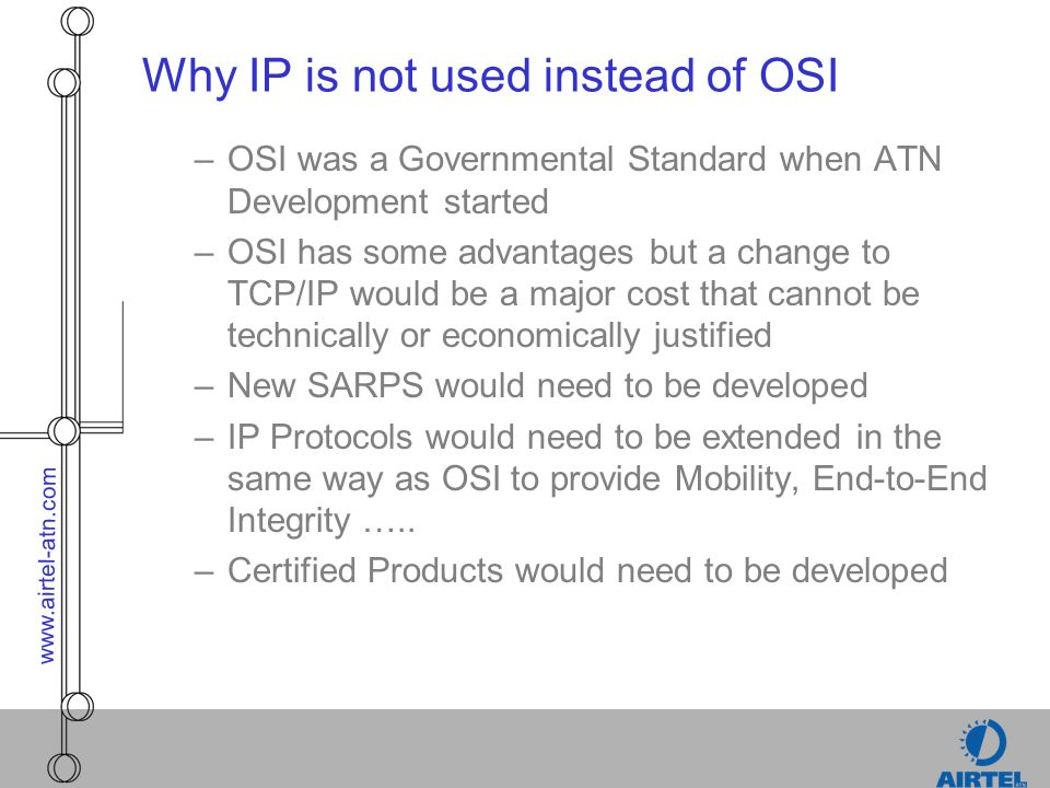 www.airtel-atn.com Why IP is not used instead of OSI –OSI was a Governmental Standard when ATN Development started –OSI has some advantages but a chan