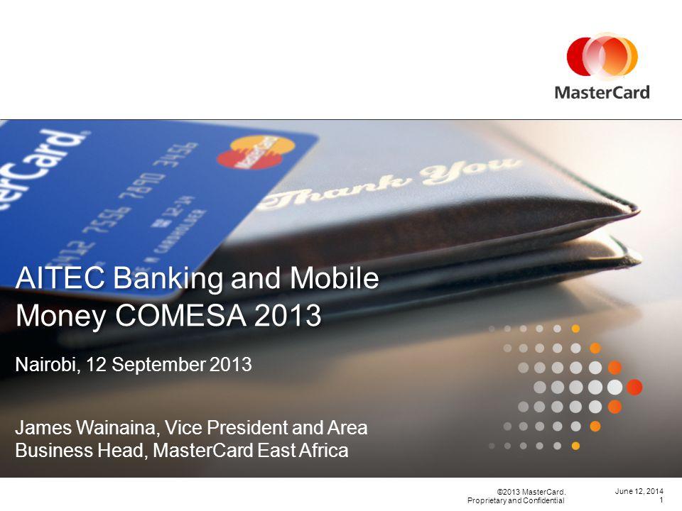 ©2013 MasterCard. Proprietary and Confidential June 12, 2014 AITEC Banking and Mobile Money COMESA 2013 1 Nairobi, 12 September 2013 James Wainaina, V